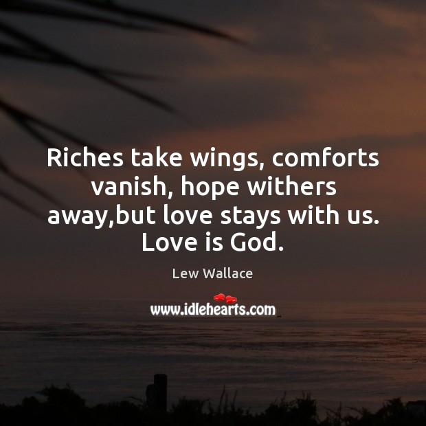 Riches take wings, comforts vanish, hope withers away,but love stays with us. Love is God. Image