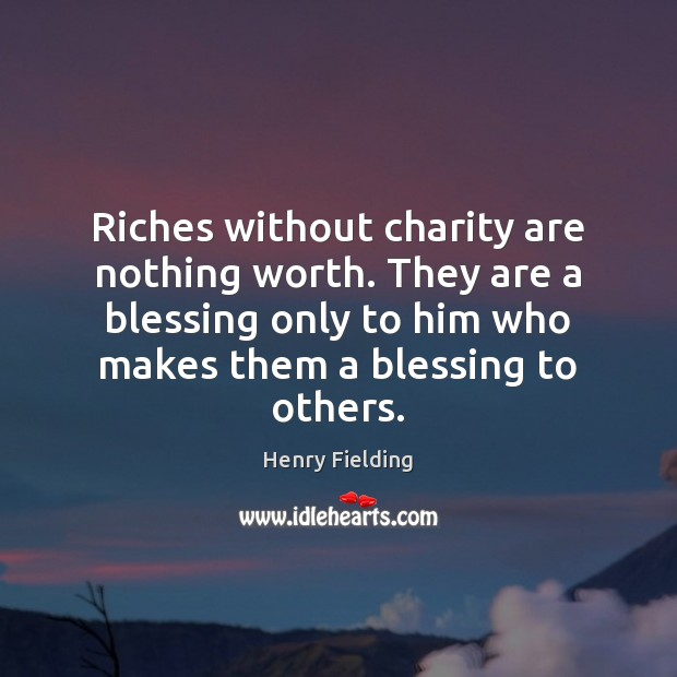 Riches without charity are nothing worth. They are a blessing only to Henry Fielding Picture Quote