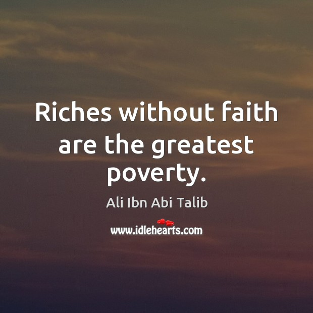 Riches without faith are the greatest poverty. Ali Ibn Abi Talib Picture Quote