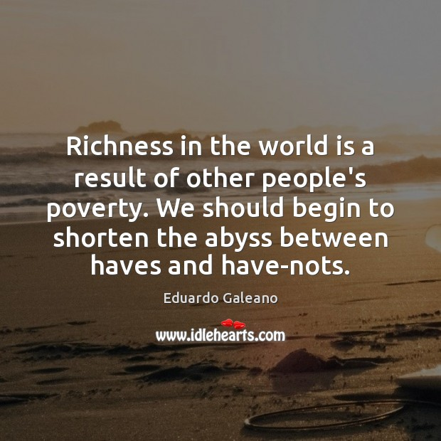 Richness in the world is a result of other people's poverty. We Eduardo Galeano Picture Quote