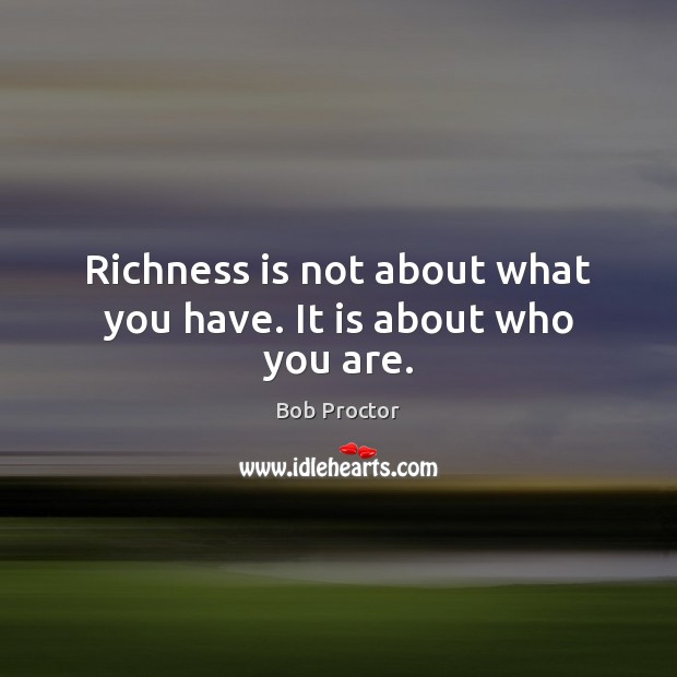 Richness is not about what you have. It is about who you are. Bob Proctor Picture Quote