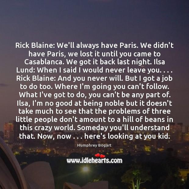 Rick Blaine: We'll always have Paris. We didn't have Paris, we lost Humphrey Bogart Picture Quote