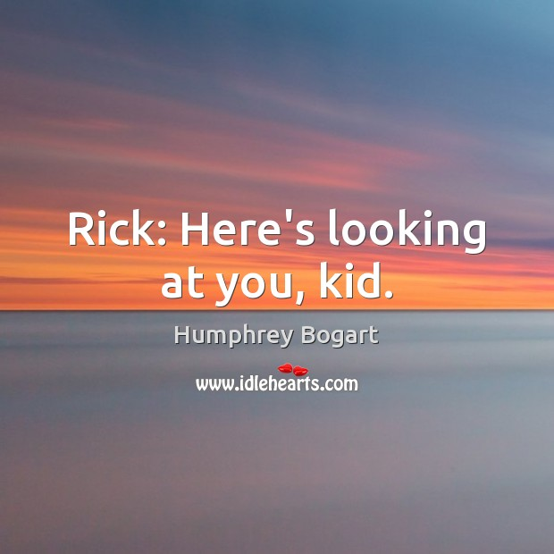 Rick: Here's looking at you, kid. Humphrey Bogart Picture Quote