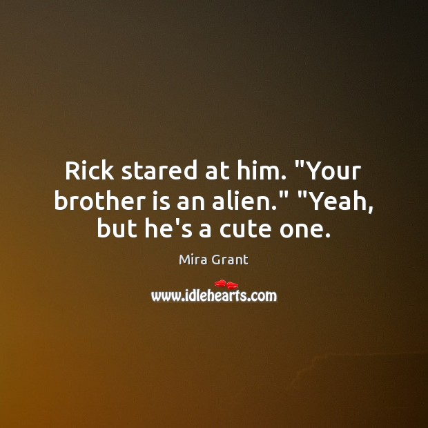 """Rick stared at him. """"Your brother is an alien."""" """"Yeah, but he's a cute one. Mira Grant Picture Quote"""