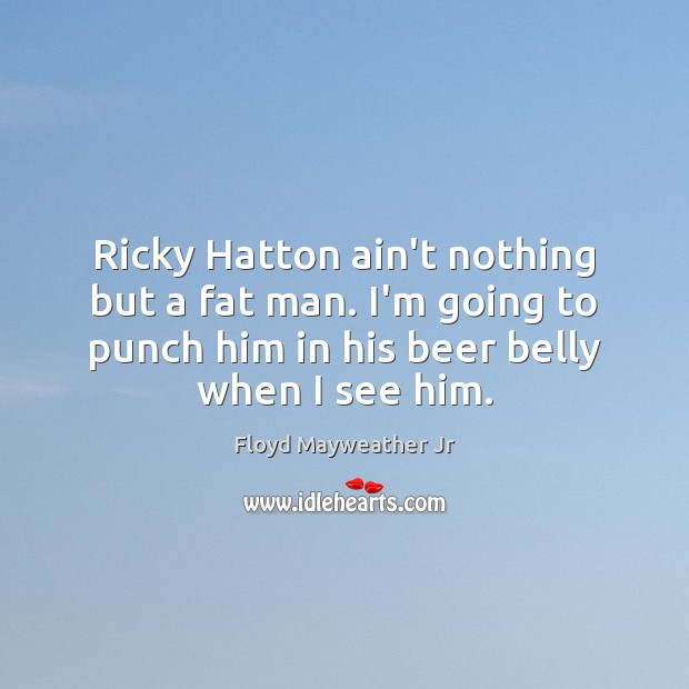 Ricky Hatton ain't nothing but a fat man. I'm going to punch Floyd Mayweather Jr Picture Quote