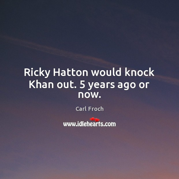 Ricky Hatton would knock Khan out. 5 years ago or now. Image
