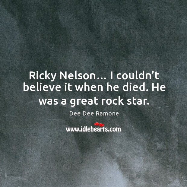 Ricky nelson… I couldn't believe it when he died. He was a great rock star. Dee Dee Ramone Picture Quote