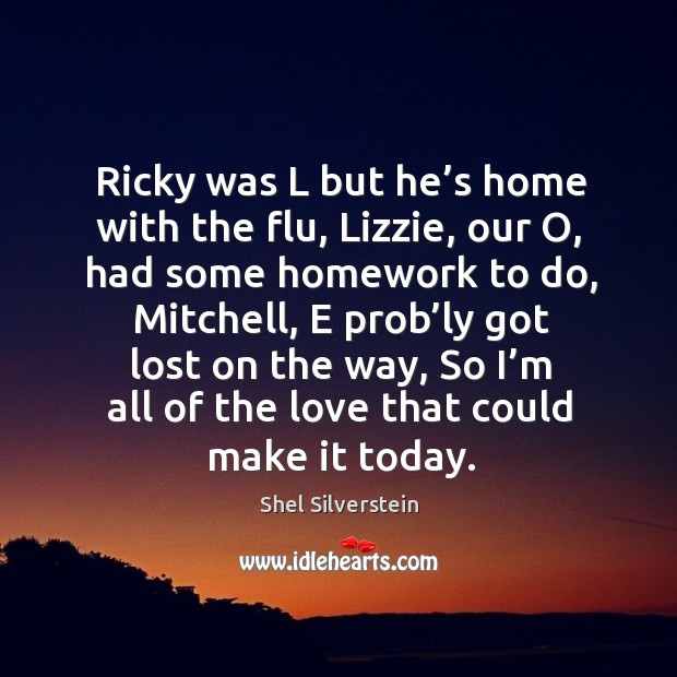 Ricky was l but he's home with the flu, lizzie, our o, had some homework to do Image