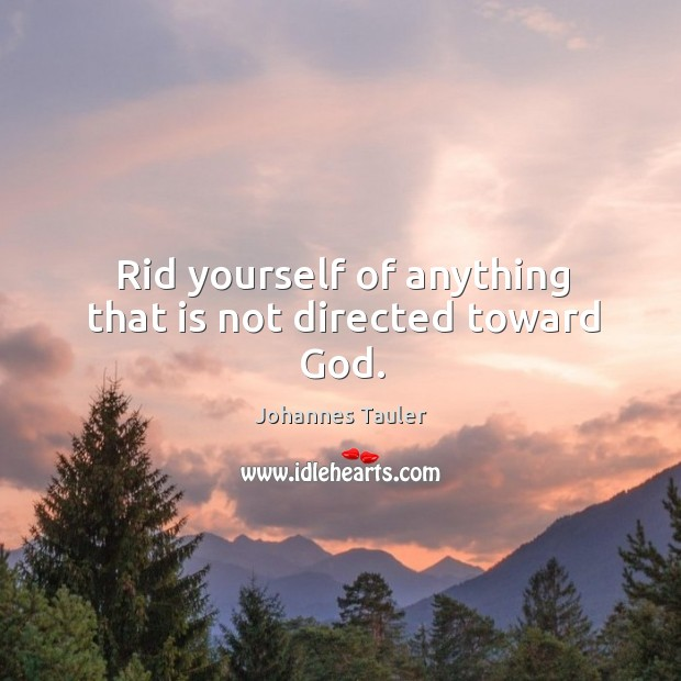 Rid yourself of anything that is not directed toward God. Image