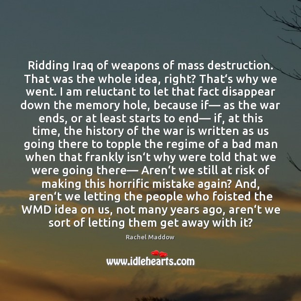 Ridding Iraq of weapons of mass destruction. That was the whole idea, Rachel Maddow Picture Quote