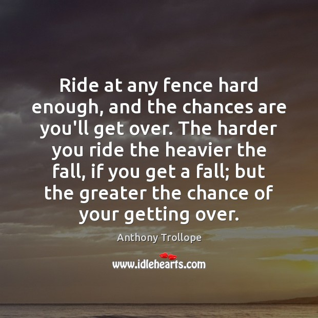 Ride at any fence hard enough, and the chances are you'll get Anthony Trollope Picture Quote