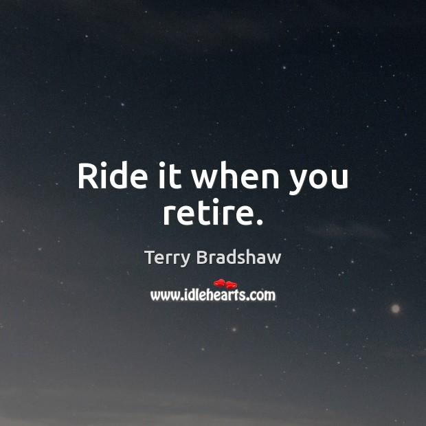 Ride it when you retire. Image