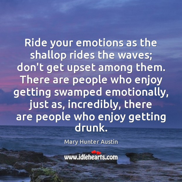 Ride your emotions as the shallop rides the waves; don't get upset Mary Hunter Austin Picture Quote