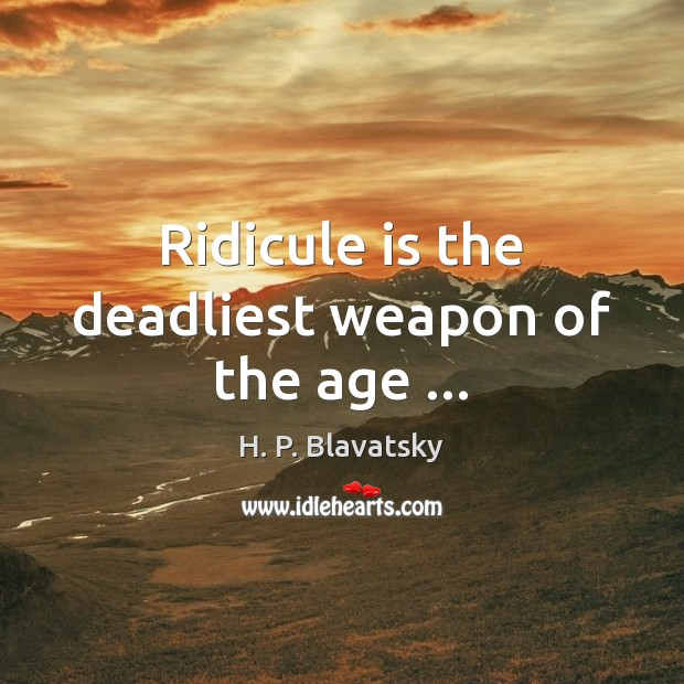 Ridicule is the deadliest weapon of the age … H. P. Blavatsky Picture Quote