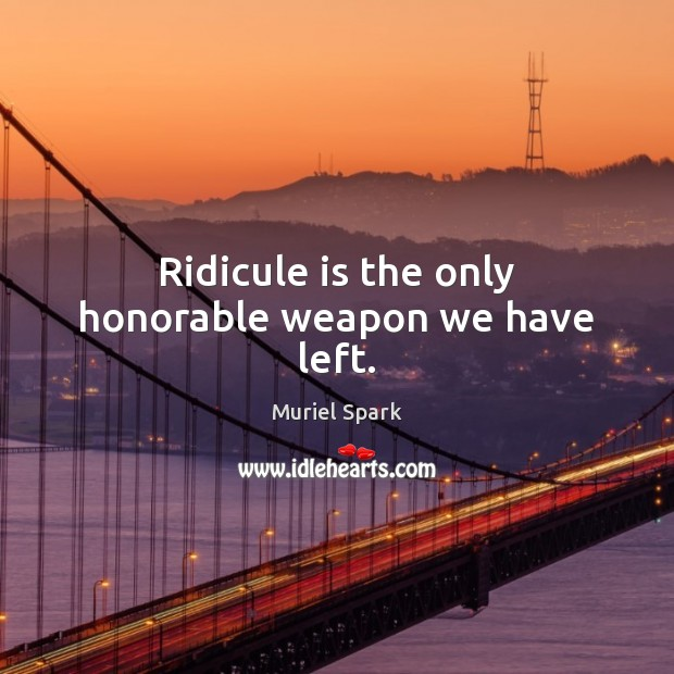 Ridicule is the only honorable weapon we have left. Muriel Spark Picture Quote