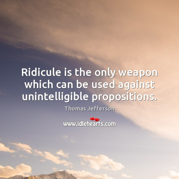 Ridicule is the only weapon which can be used against unintelligible propositions. Image