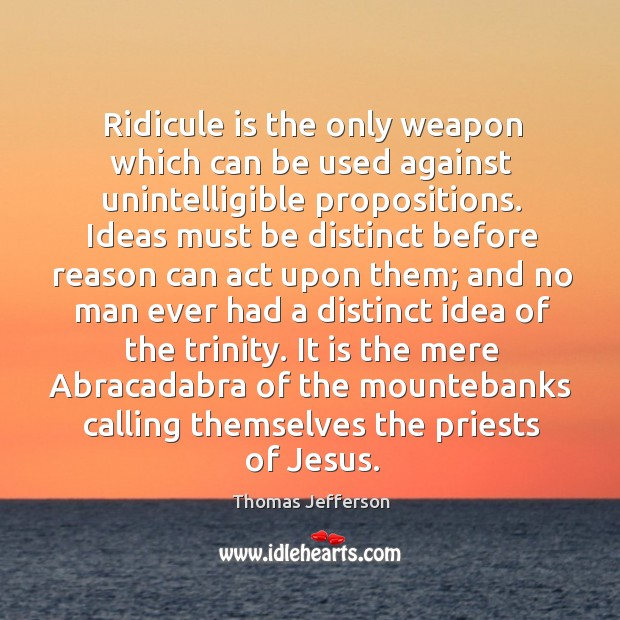 Image, Ridicule is the only weapon which can be used against unintelligible propositions.