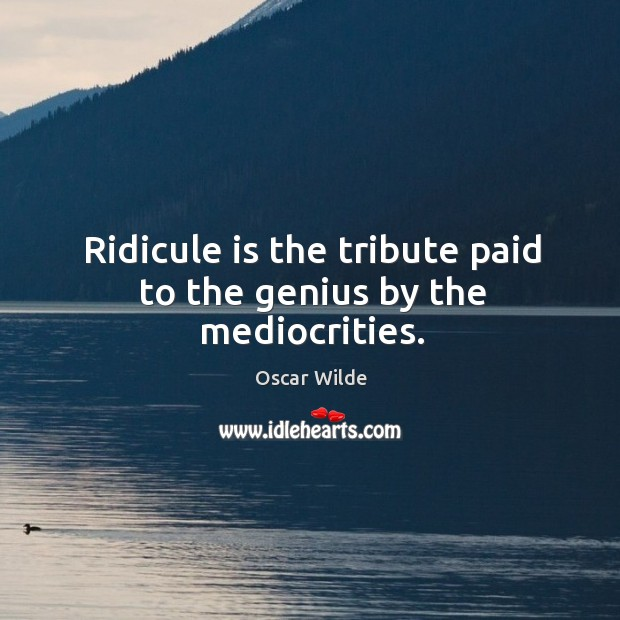 Image, Ridicule is the tribute paid to the genius by the mediocrities.
