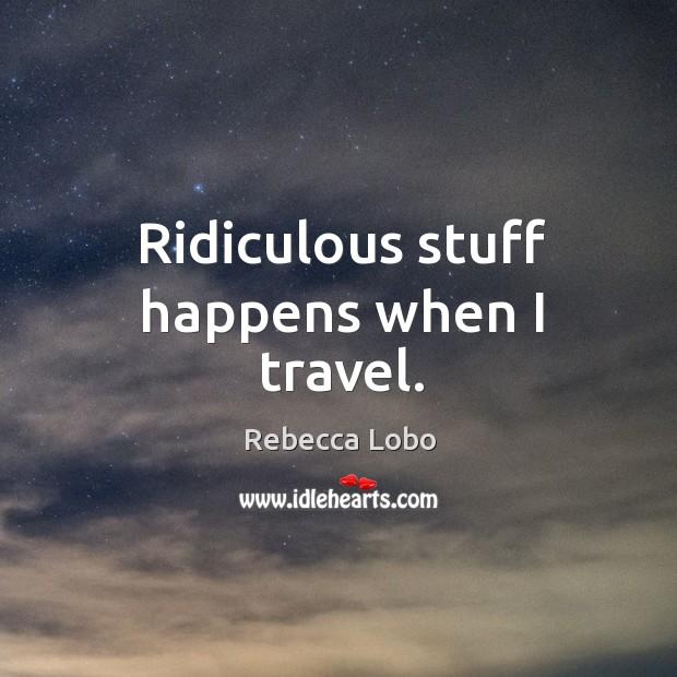 Ridiculous stuff happens when I travel. Rebecca Lobo Picture Quote