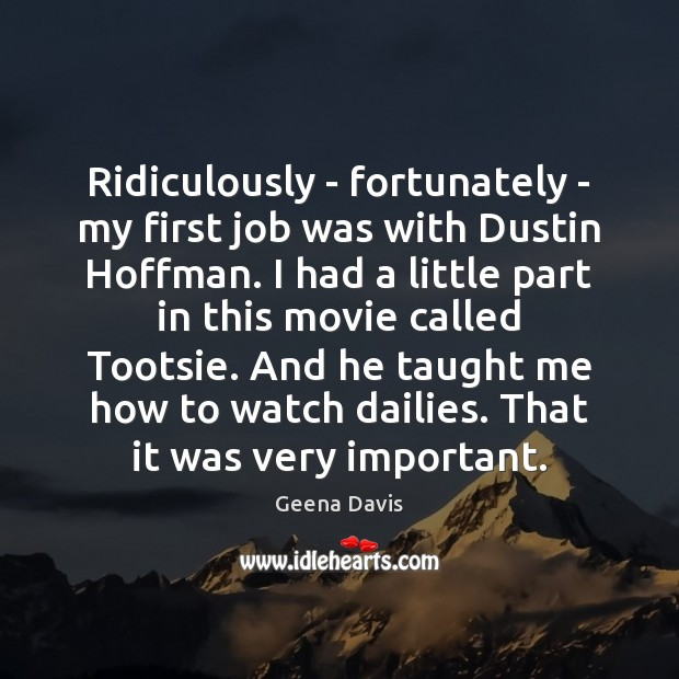 Ridiculously – fortunately – my first job was with Dustin Hoffman. I Geena Davis Picture Quote