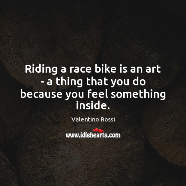 Riding a race bike is an art – a thing that you do because you feel something inside. Valentino Rossi Picture Quote