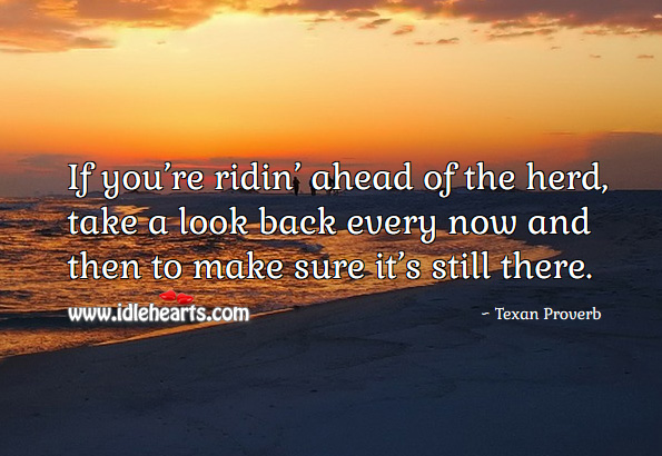 If you're ridin' ahead of the herd, take a look back every now and then to make sure it's still there. Texan Proverbs Image