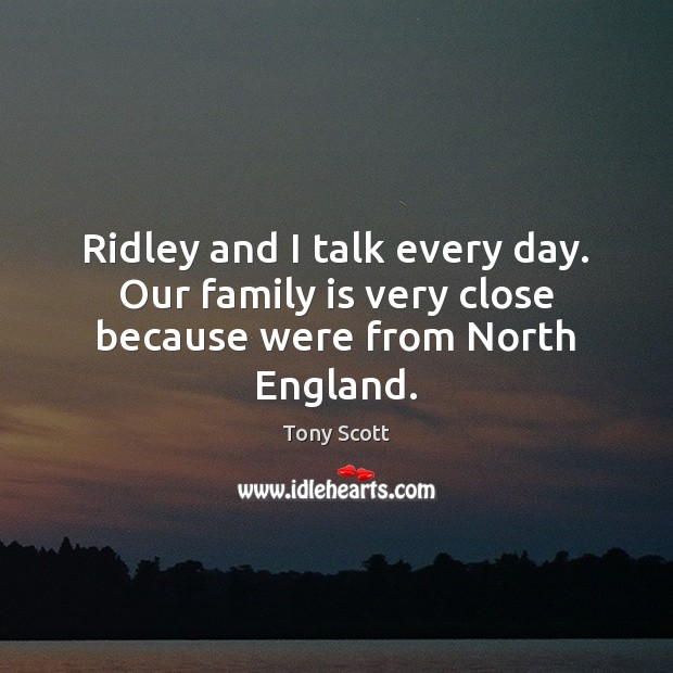 Ridley and I talk every day. Our family is very close because were from North England. Image