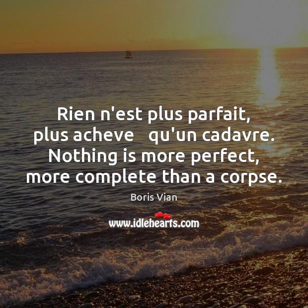 Image, Rien n'est plus parfait, plus acheve   qu'un cadavre. Nothing is more perfect,