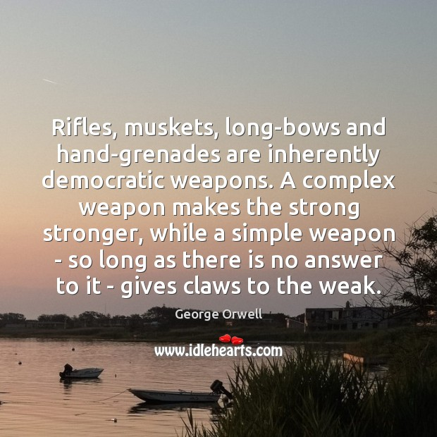 Rifles, muskets, long-bows and hand-grenades are inherently democratic weapons. A complex weapon Image