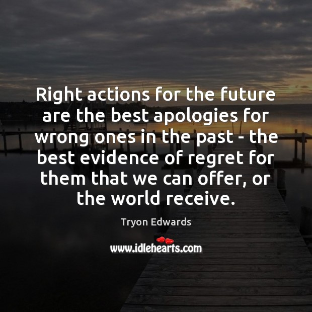 Right actions for the future are the best apologies for wrong ones Tryon Edwards Picture Quote