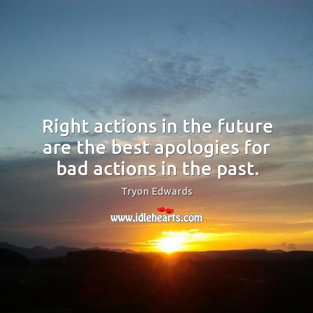 Image, Right actions in the future are the best apologies for bad actions in the past.