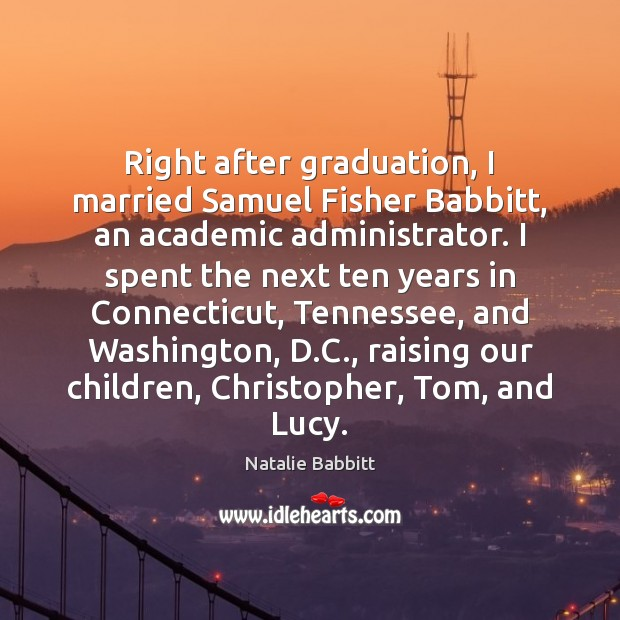 Right after graduation, I married Samuel Fisher Babbitt, an academic administrator. I Graduation Quotes Image