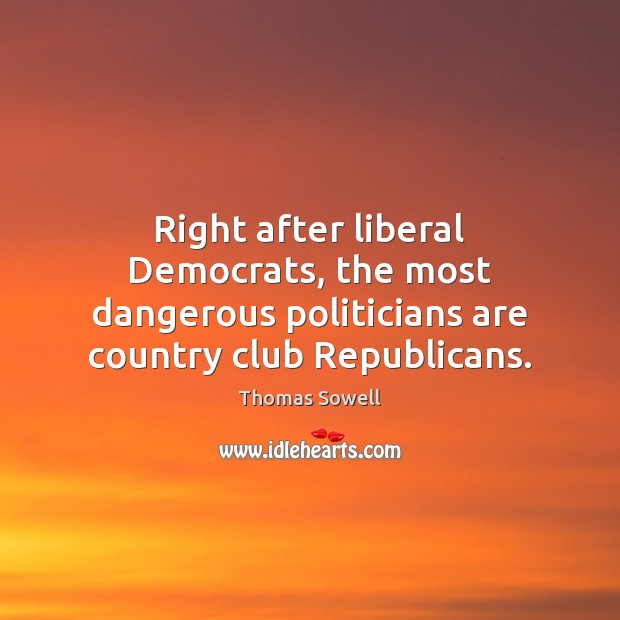 Right after liberal Democrats, the most dangerous politicians are country club Republicans. Image