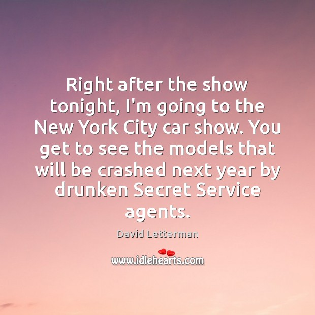 Right after the show tonight, I'm going to the New York City David Letterman Picture Quote