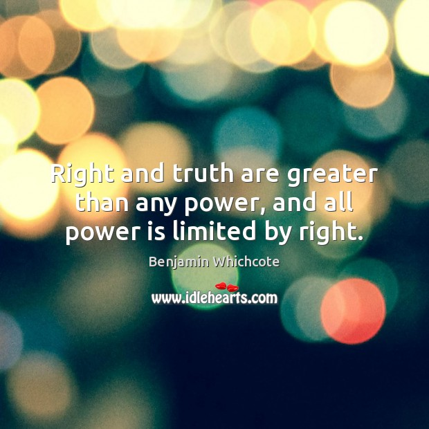 Right and truth are greater than any power, and all power is limited by right. Benjamin Whichcote Picture Quote