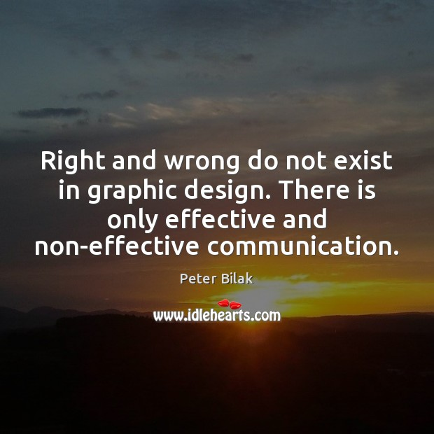 Right and wrong do not exist in graphic design. There is only Image