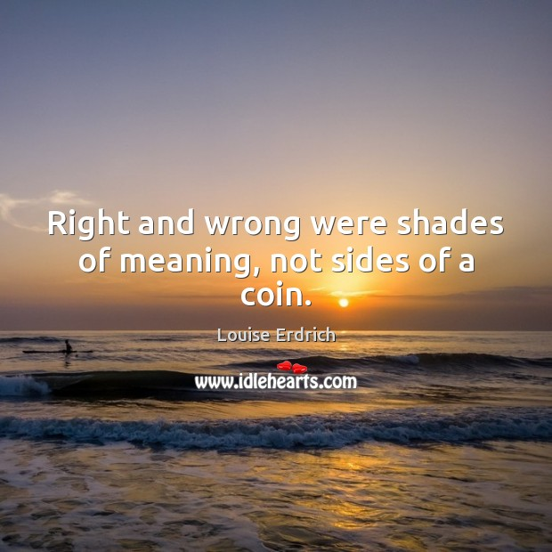 Right and wrong were shades of meaning, not sides of a coin. Louise Erdrich Picture Quote