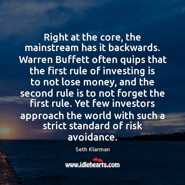 Right at the core, the mainstream has it backwards. Warren Buffett often Seth Klarman Picture Quote
