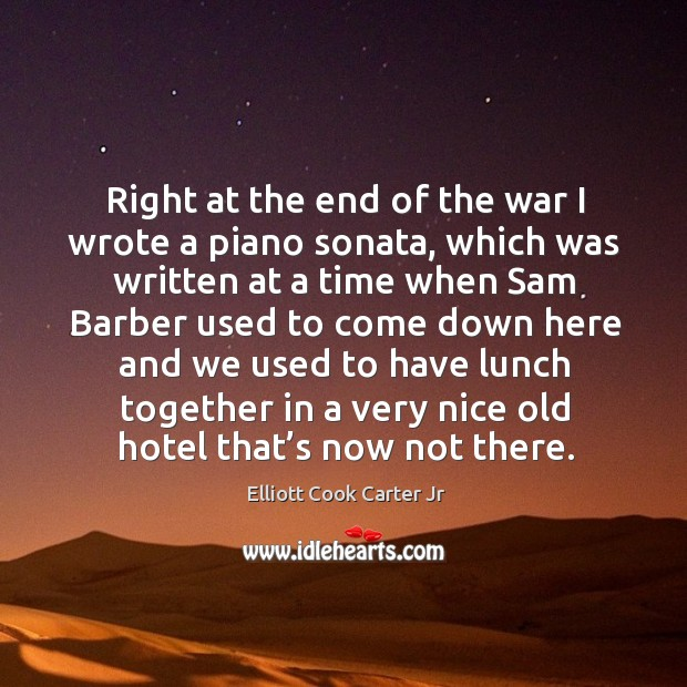 Right at the end of the war I wrote a piano sonata, which was written at a time when Elliott Cook Carter Jr Picture Quote