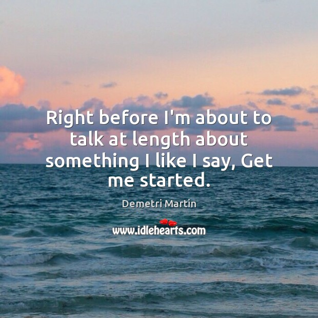 Right before I'm about to talk at length about something I like I say, Get me started. Demetri Martin Picture Quote
