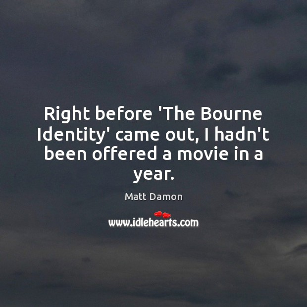 Right before 'The Bourne Identity' came out, I hadn't been offered a movie in a year. Image