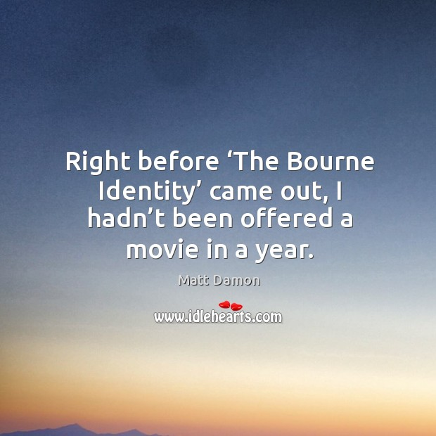 Image, Right before 'the bourne identity' came out, I hadn't been offered a movie in a year.