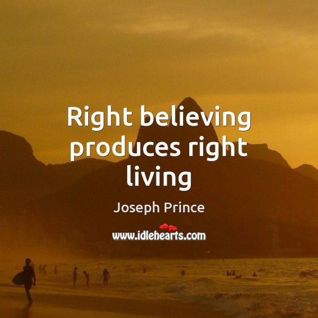 Right believing produces right living Joseph Prince Picture Quote