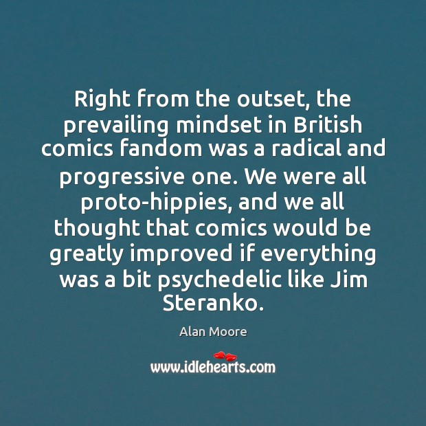Right from the outset, the prevailing mindset in British comics fandom was Alan Moore Picture Quote