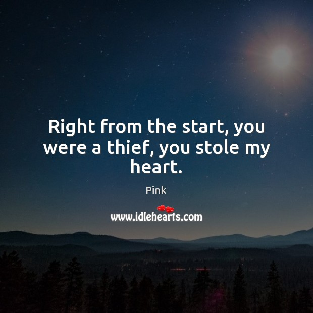 Right from the start, you were a thief, you stole my heart. Pink Picture Quote