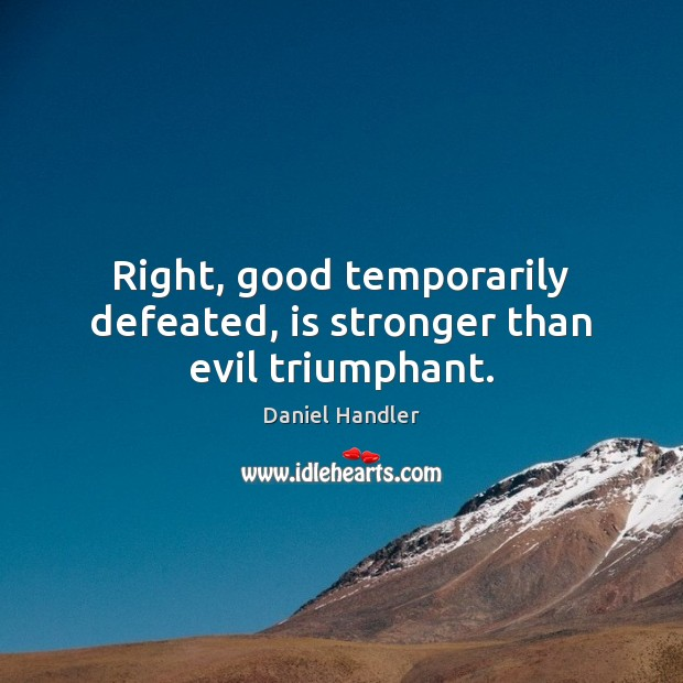 Image, Right, good temporarily defeated, is stronger than evil triumphant.