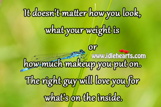 Right Guy Will Love You For What's On The Inside.