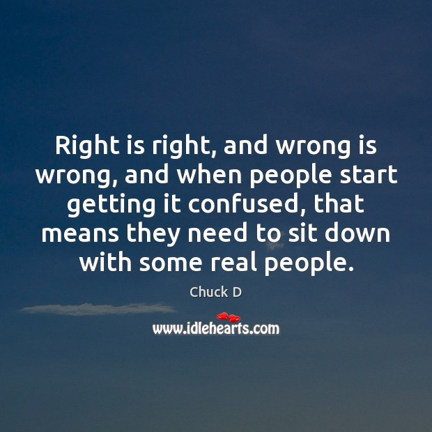 Chuck D Picture Quote image saying: Right is right, and wrong is wrong, and when people start getting