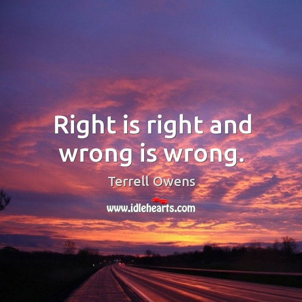 Right is right and wrong is wrong. Terrell Owens Picture Quote