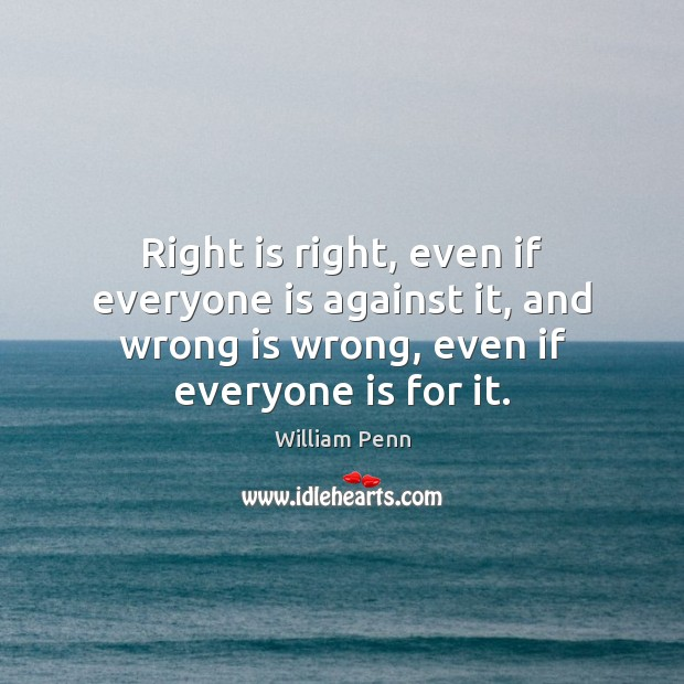 Right is right, even if everyone is against it, and wrong is William Penn Picture Quote